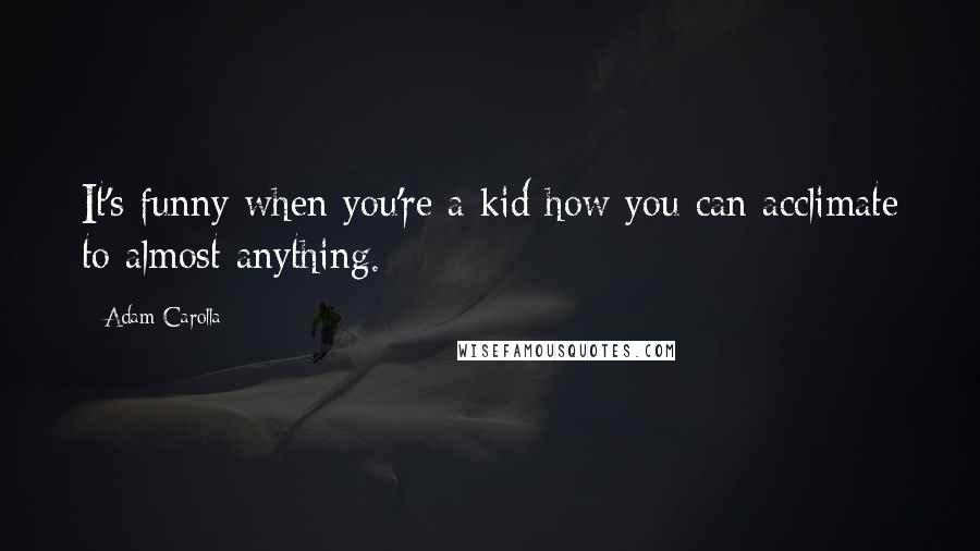 Adam Carolla quotes: It's funny when you're a kid how you can acclimate to almost anything.