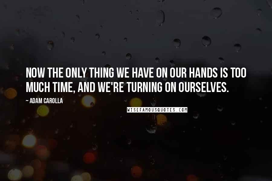 Adam Carolla quotes: Now the only thing we have on our hands is too much time, and we're turning on ourselves.