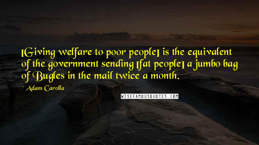 Adam Carolla quotes: [Giving welfare to poor people] is the equivalent of the government sending [fat people] a jumbo bag of Bugles in the mail twice a month.