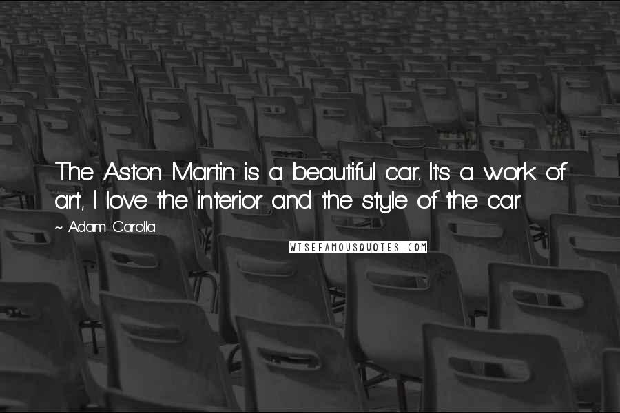 Adam Carolla quotes: The Aston Martin is a beautiful car. It's a work of art, I love the interior and the style of the car.