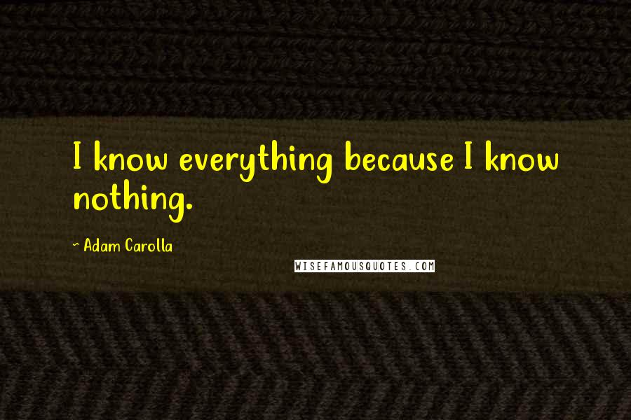 Adam Carolla quotes: I know everything because I know nothing.