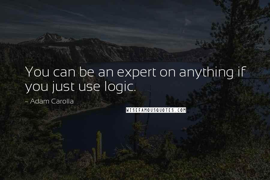 Adam Carolla quotes: You can be an expert on anything if you just use logic.