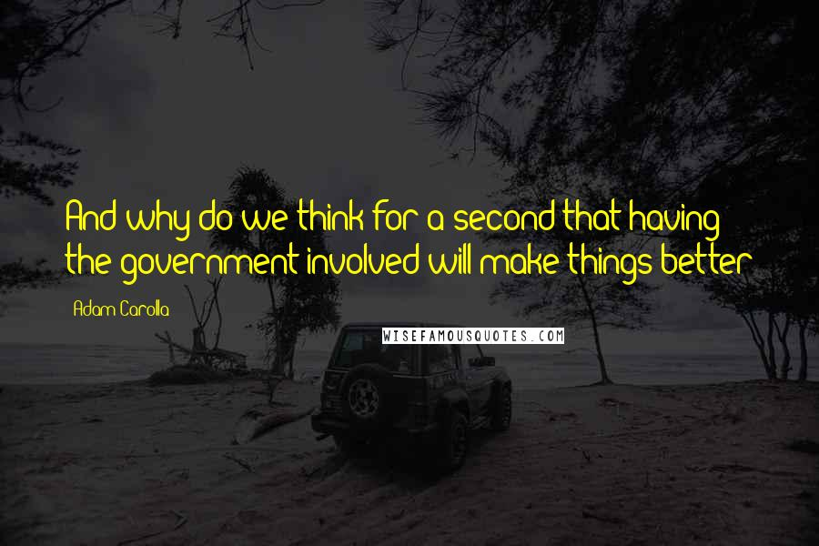 Adam Carolla quotes: And why do we think for a second that having the government involved will make things better