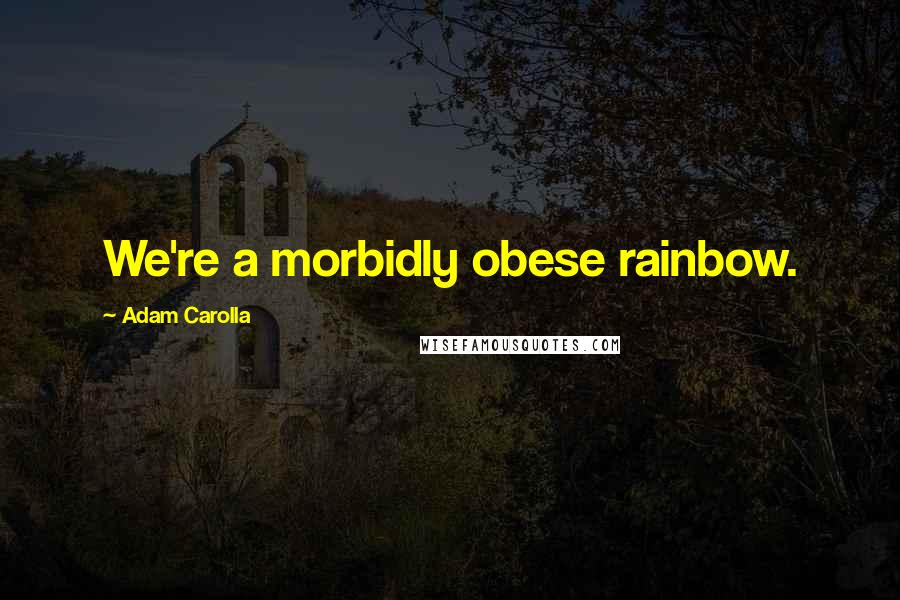 Adam Carolla quotes: We're a morbidly obese rainbow.