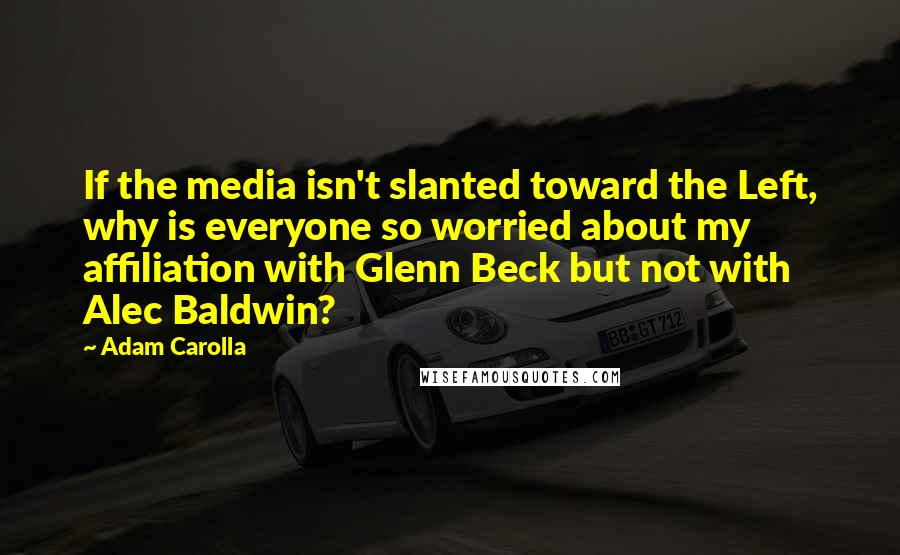 Adam Carolla quotes: If the media isn't slanted toward the Left, why is everyone so worried about my affiliation with Glenn Beck but not with Alec Baldwin?