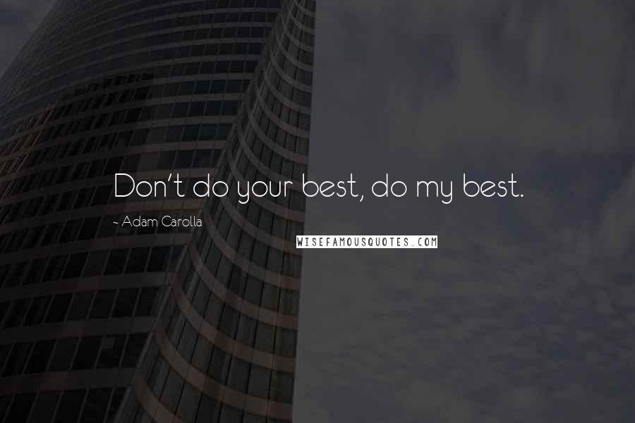 Adam Carolla quotes: Don't do your best, do my best.