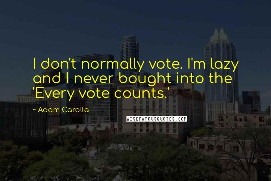 Adam Carolla quotes: I don't normally vote. I'm lazy and I never bought into the 'Every vote counts.'