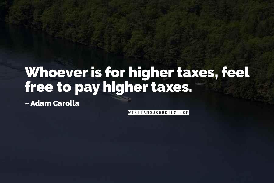 Adam Carolla quotes: Whoever is for higher taxes, feel free to pay higher taxes.
