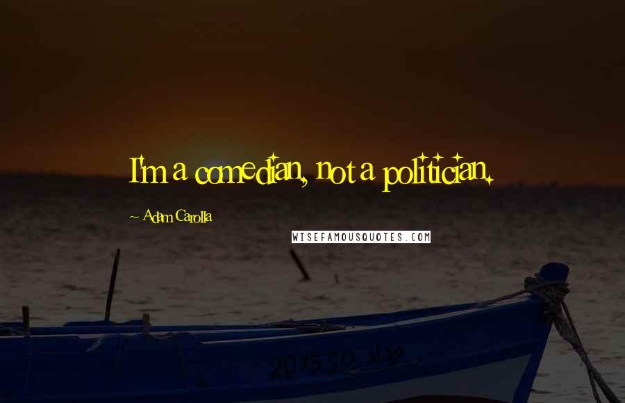 Adam Carolla quotes: I'm a comedian, not a politician.