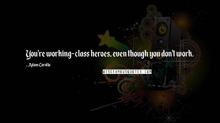 Adam Carolla quotes: You're working-class heroes, even though you don't work.