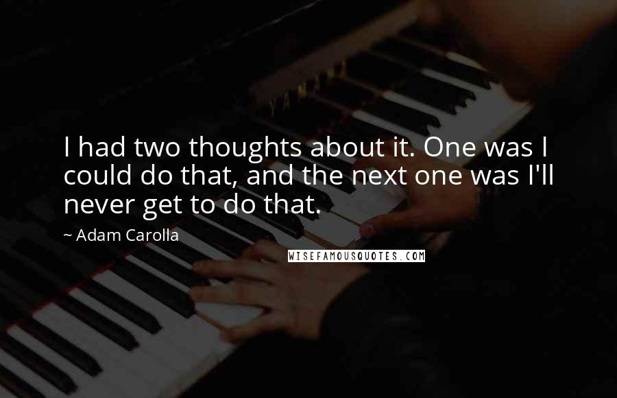 Adam Carolla quotes: I had two thoughts about it. One was I could do that, and the next one was I'll never get to do that.