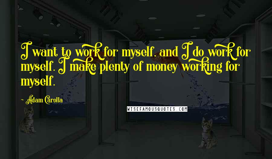 Adam Carolla quotes: I want to work for myself, and I do work for myself. I make plenty of money working for myself.