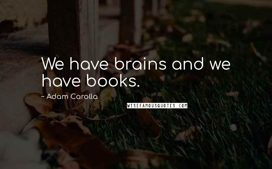 Adam Carolla quotes: We have brains and we have books.