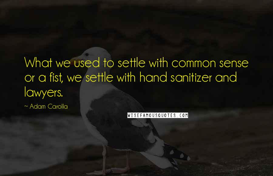 Adam Carolla quotes: What we used to settle with common sense or a fist, we settle with hand sanitizer and lawyers.