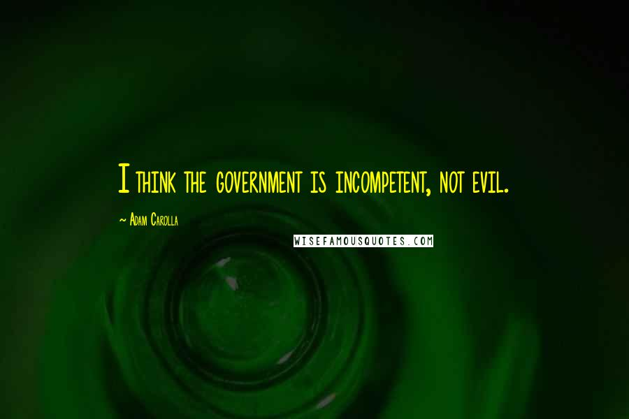 Adam Carolla quotes: I think the government is incompetent, not evil.
