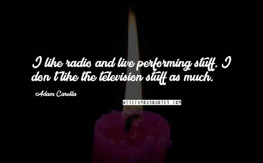 Adam Carolla quotes: I like radio and live performing stuff. I don't like the television stuff as much.