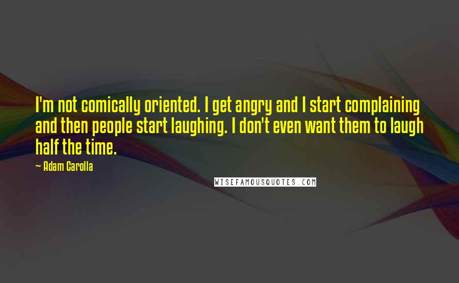 Adam Carolla quotes: I'm not comically oriented. I get angry and I start complaining and then people start laughing. I don't even want them to laugh half the time.