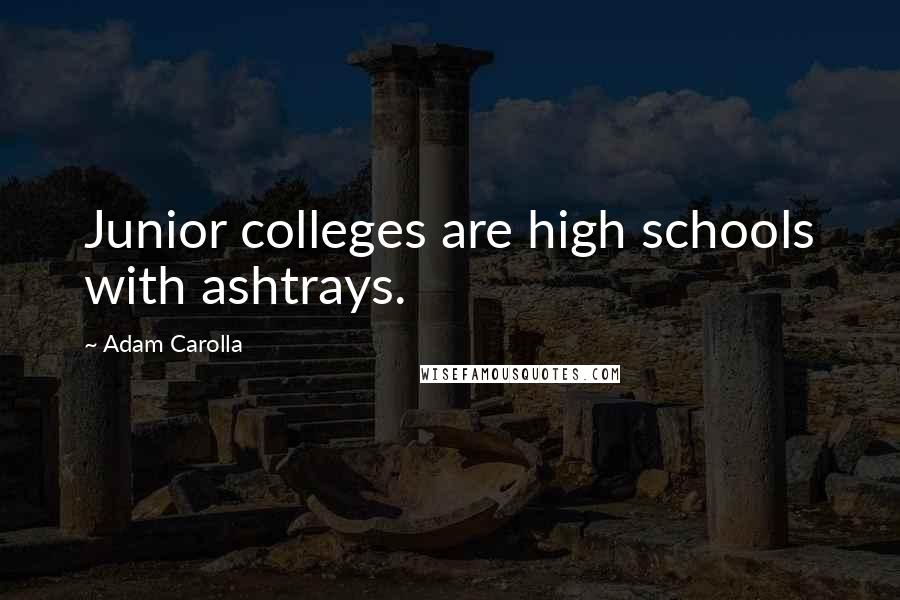 Adam Carolla quotes: Junior colleges are high schools with ashtrays.