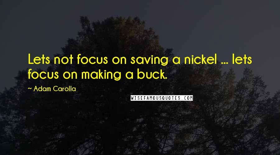 Adam Carolla quotes: Lets not focus on saving a nickel ... lets focus on making a buck.