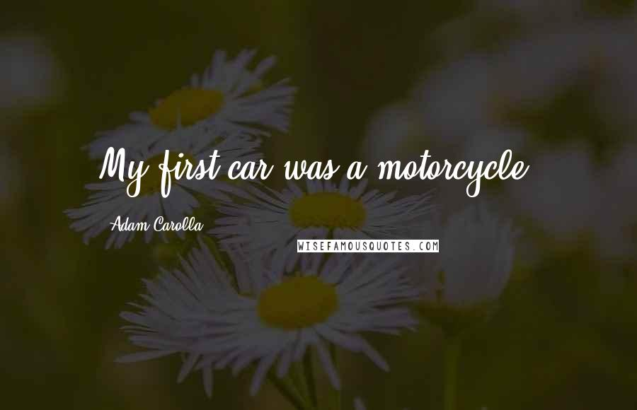 Adam Carolla quotes: My first car was a motorcycle.