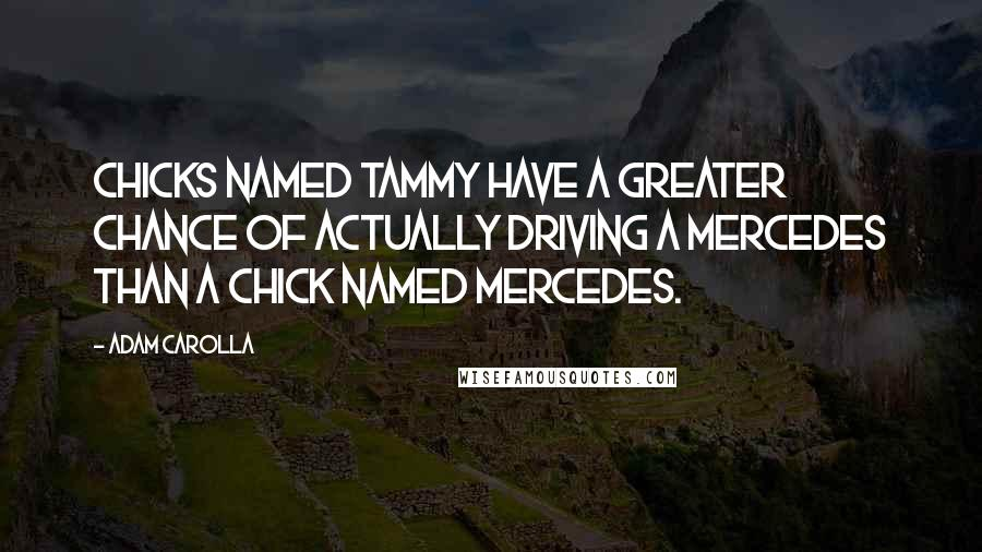 Adam Carolla quotes: Chicks named Tammy have a greater chance of actually driving a Mercedes than a chick named Mercedes.