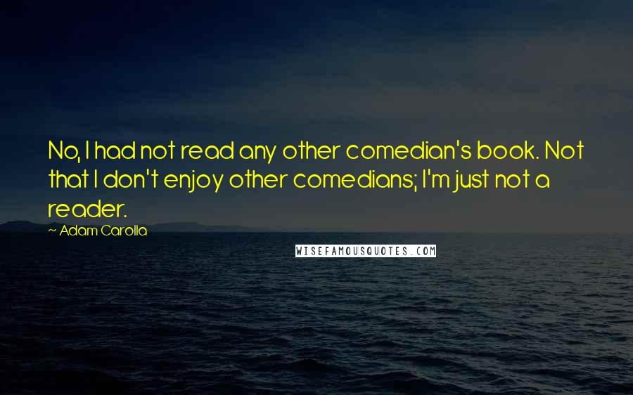 Adam Carolla quotes: No, I had not read any other comedian's book. Not that I don't enjoy other comedians; I'm just not a reader.