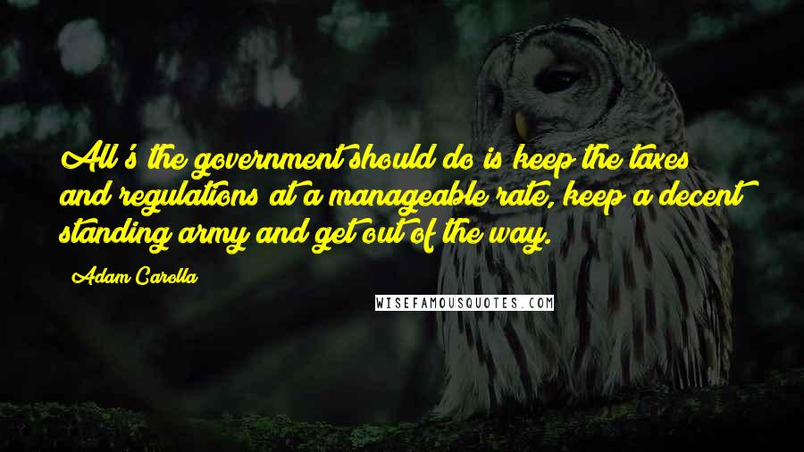 Adam Carolla quotes: All's the government should do is keep the taxes and regulations at a manageable rate, keep a decent standing army and get out of the way.
