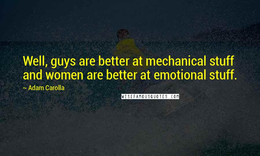 Adam Carolla quotes: Well, guys are better at mechanical stuff and women are better at emotional stuff.