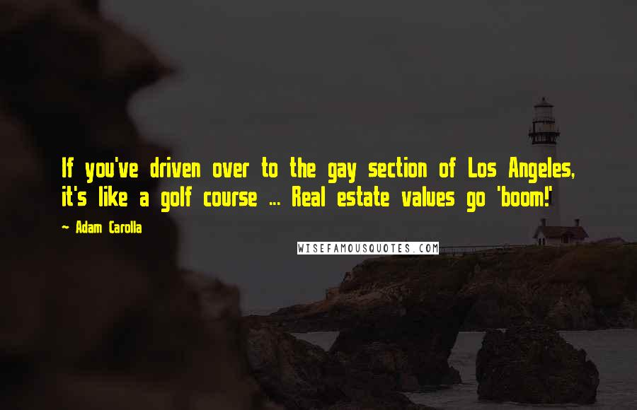 Adam Carolla quotes: If you've driven over to the gay section of Los Angeles, it's like a golf course ... Real estate values go 'boom!'