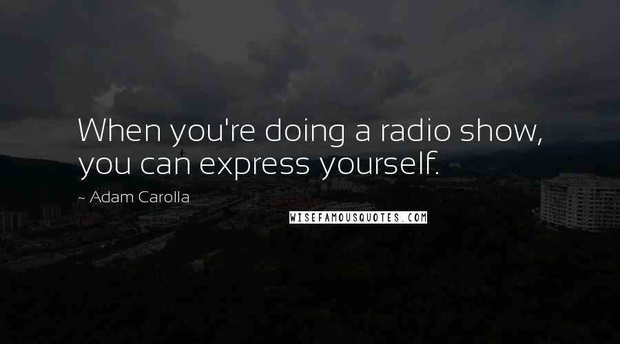 Adam Carolla quotes: When you're doing a radio show, you can express yourself.