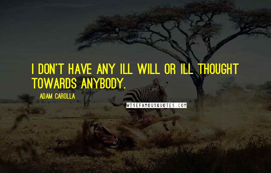 Adam Carolla quotes: I don't have any ill will or ill thought towards anybody.