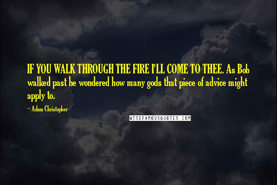 Adam Christopher quotes: IF YOU WALK THROUGH THE FIRE I'LL COME TO THEE. As Bob walked past he wondered how many gods that piece of advice might apply to.