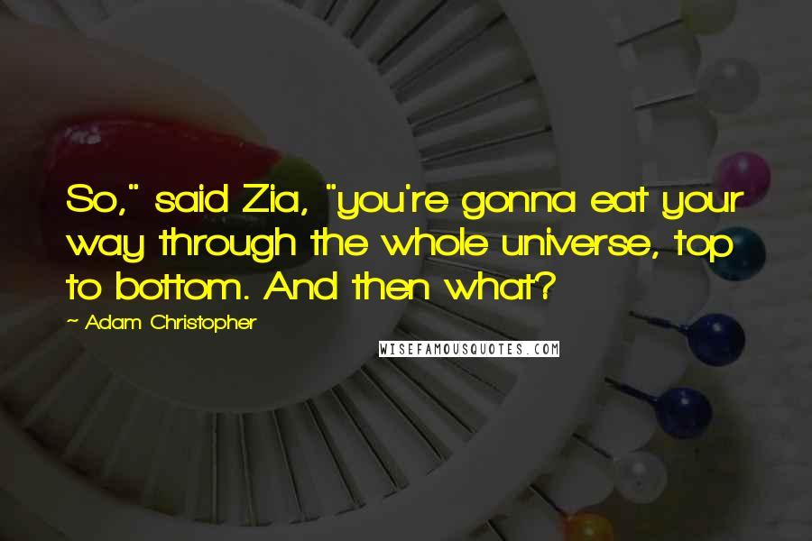 """Adam Christopher quotes: So,"""" said Zia, """"you're gonna eat your way through the whole universe, top to bottom. And then what?"""