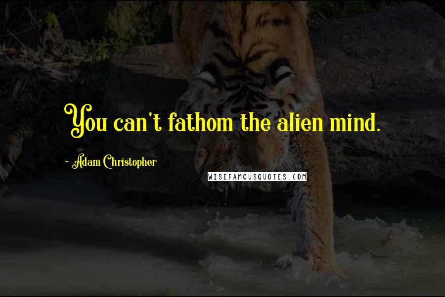 Adam Christopher quotes: You can't fathom the alien mind.