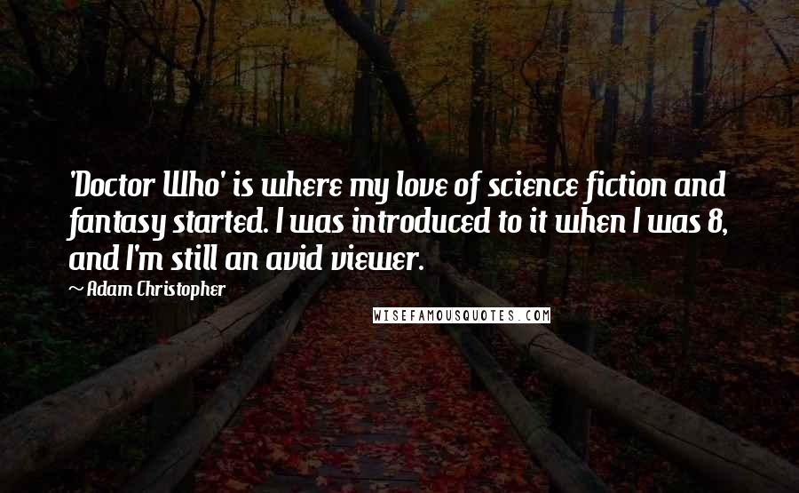 Adam Christopher quotes: 'Doctor Who' is where my love of science fiction and fantasy started. I was introduced to it when I was 8, and I'm still an avid viewer.