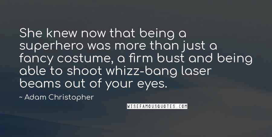 Adam Christopher quotes: She knew now that being a superhero was more than just a fancy costume, a firm bust and being able to shoot whizz-bang laser beams out of your eyes.