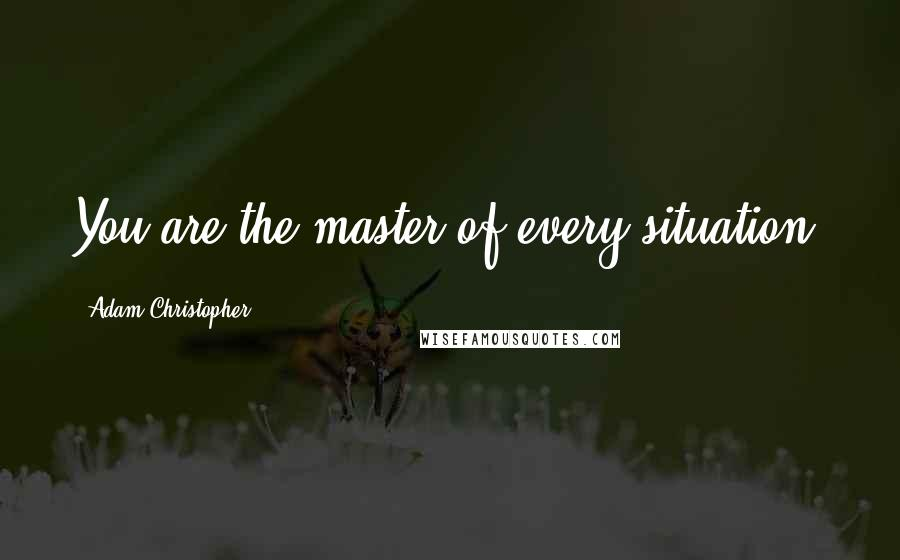 Adam Christopher quotes: You are the master of every situation.