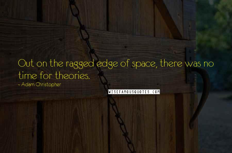 Adam Christopher quotes: Out on the ragged edge of space, there was no time for theories.