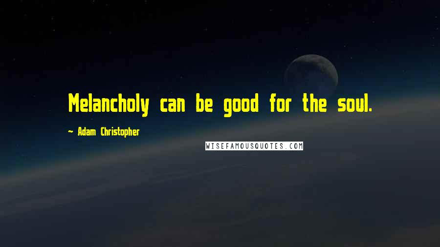 Adam Christopher quotes: Melancholy can be good for the soul.