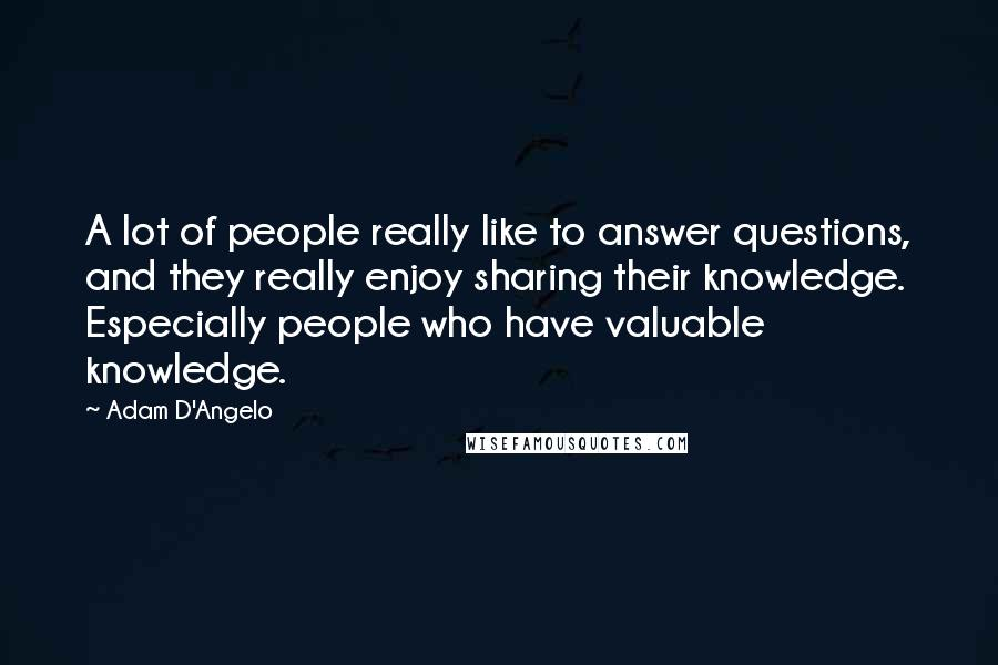 Adam D'Angelo quotes: A lot of people really like to answer questions, and they really enjoy sharing their knowledge. Especially people who have valuable knowledge.
