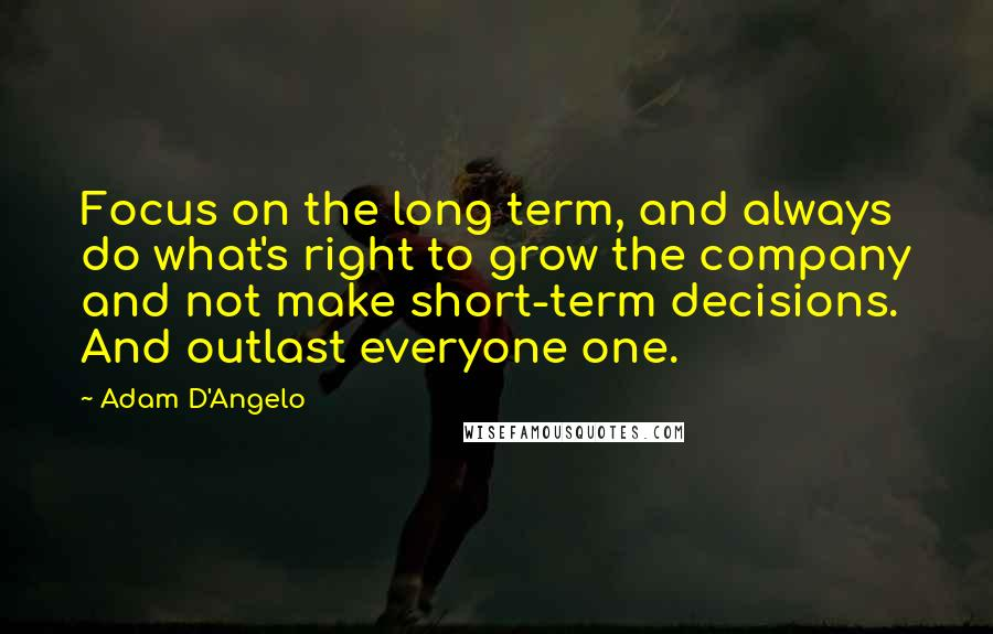 Adam D'Angelo quotes: Focus on the long term, and always do what's right to grow the company and not make short-term decisions. And outlast everyone one.