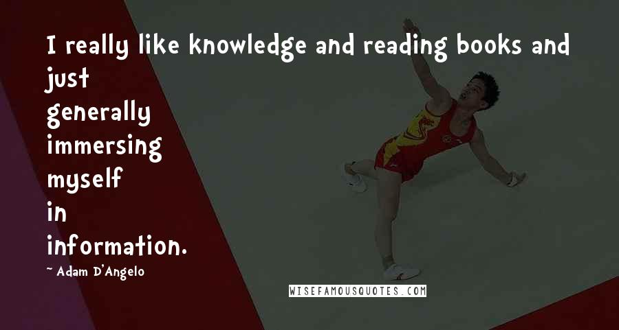 Adam D'Angelo quotes: I really like knowledge and reading books and just generally immersing myself in information.