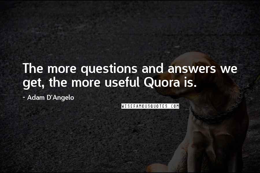 Adam D'Angelo quotes: The more questions and answers we get, the more useful Quora is.