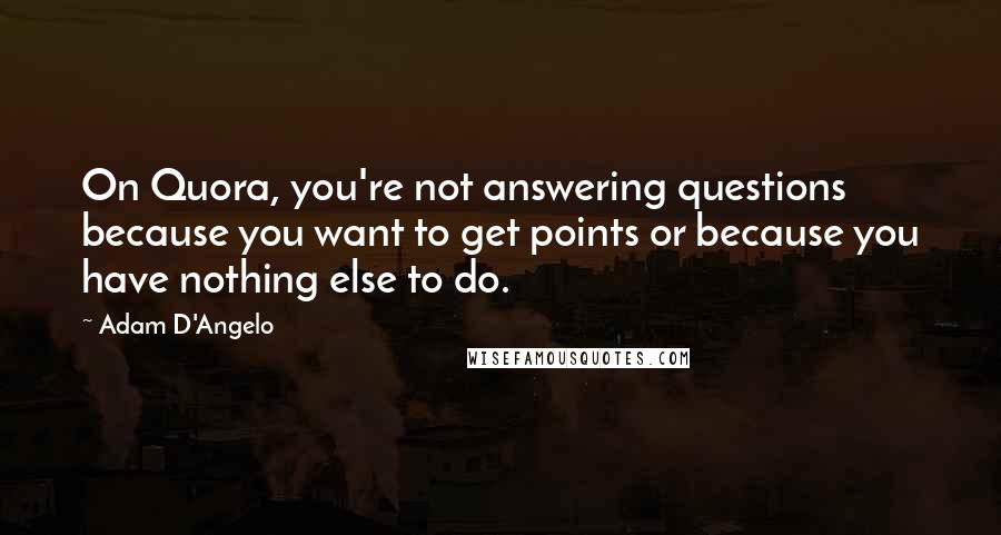 Adam D'Angelo quotes: On Quora, you're not answering questions because you want to get points or because you have nothing else to do.