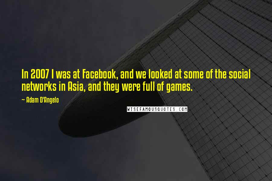 Adam D'Angelo quotes: In 2007 I was at Facebook, and we looked at some of the social networks in Asia, and they were full of games.