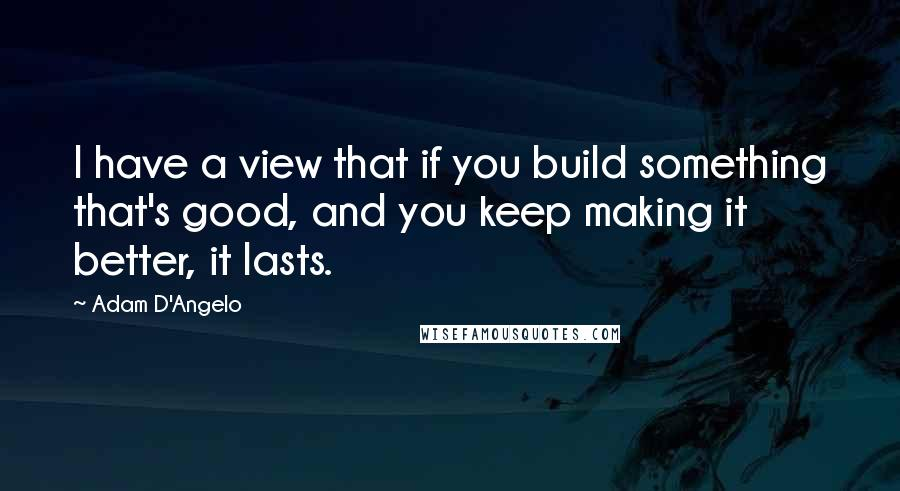 Adam D'Angelo quotes: I have a view that if you build something that's good, and you keep making it better, it lasts.