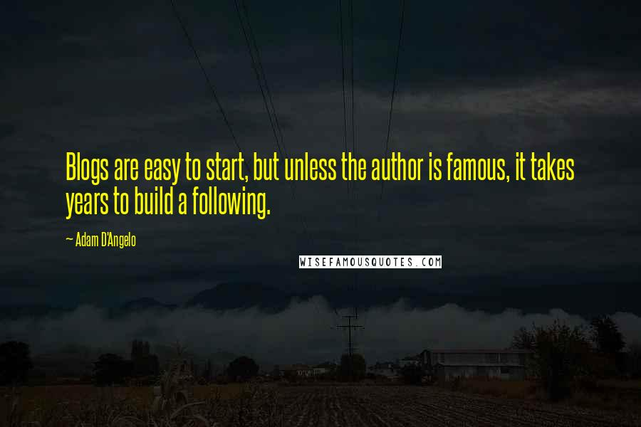 Adam D'Angelo quotes: Blogs are easy to start, but unless the author is famous, it takes years to build a following.