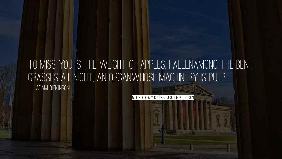 Adam Dickinson quotes: To miss you is the weight of apples, fallenamong the bent grasses at night, an organwhose machinery is pulp.