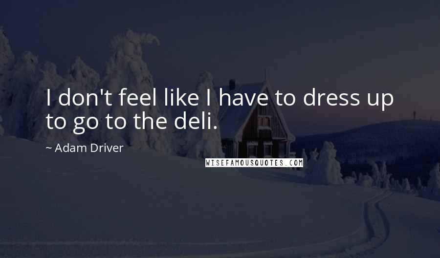 Adam Driver quotes: I don't feel like I have to dress up to go to the deli.