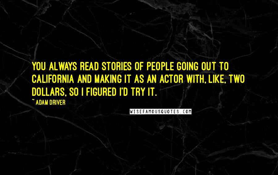 Adam Driver quotes: You always read stories of people going out to California and making it as an actor with, like, two dollars, so I figured I'd try it.